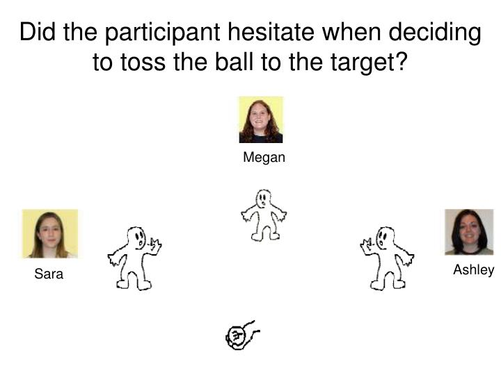 Did the participant hesitate when deciding to toss the ball to the target?
