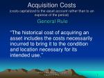 acquisition costs costs capitalized to the asset account rather than to an expense of the period