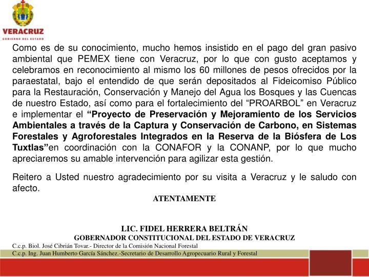 """Como es de su conocimiento, mucho hemos insistido en el pago del gran pasivo ambiental que PEMEX tiene con Veracruz, por lo que con gusto aceptamos y celebramos en reconocimiento al mismo los 60 millones de pesos ofrecidos por la paraestatal, bajo el entendido de que serán depositados al Fideicomiso Público para la Restauración, Conservación y Manejo del Agua los Bosques y las Cuencas de nuestro Estado, así como para el fortalecimiento del """"PROARBOL"""" en Veracruz e implementar el"""