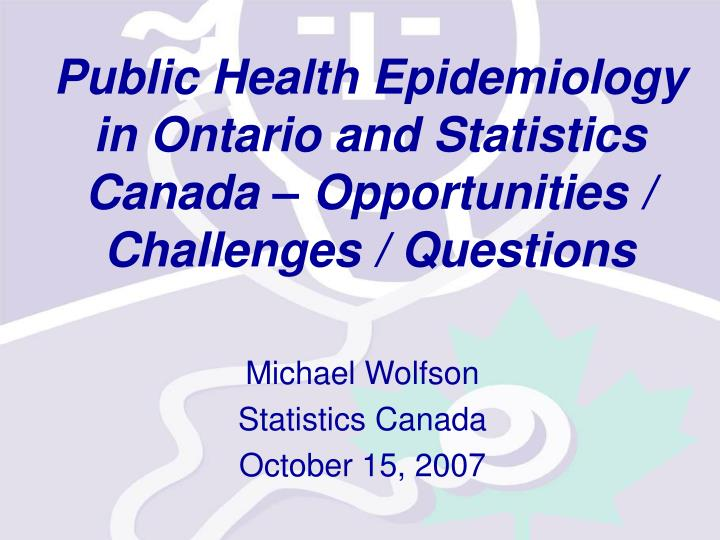 public health epidemiology in ontario and statistics canada opportunities challenges questions n.