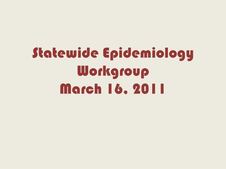 statewide epidemiology workgroup march 16 2011 n.