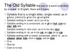 the old syllable the part of a word controlled by a vowel in english there are 6 types