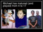michael has matured and played from 4 to 17