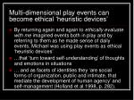multi dimensional play events can become ethical heuristic devices