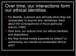 over time our interactions form our ethical identities