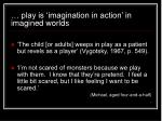 play is imagination in action in imagined worlds