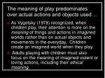 the meaning of play predominates over actual actions and objects used