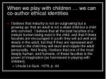 when we play with children we can co author ethical identities
