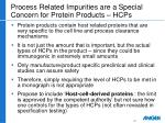 process related impurities are a special concern for protein products hcps
