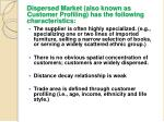 dispersed market also known as customer profiling has the following characteristics