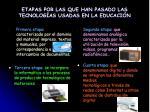 etapas por las que han pasado las tecnolog as usadas en la educaci n