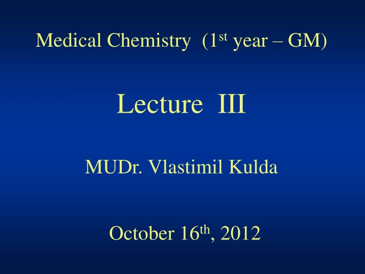 medical chemistry 1 st year gm lecture iii mudr vlastimil kulda october 16 th 2012 n.