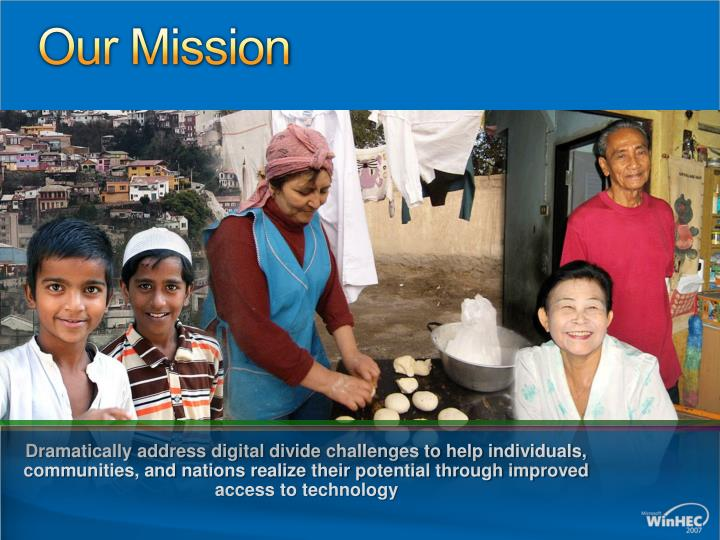 Dramatically address digital divide challenges to help individuals, communities, and nations realize their potential through improved