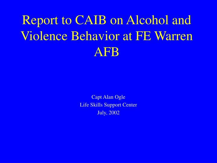 report to caib on alcohol and violence behavior at fe warren afb n.