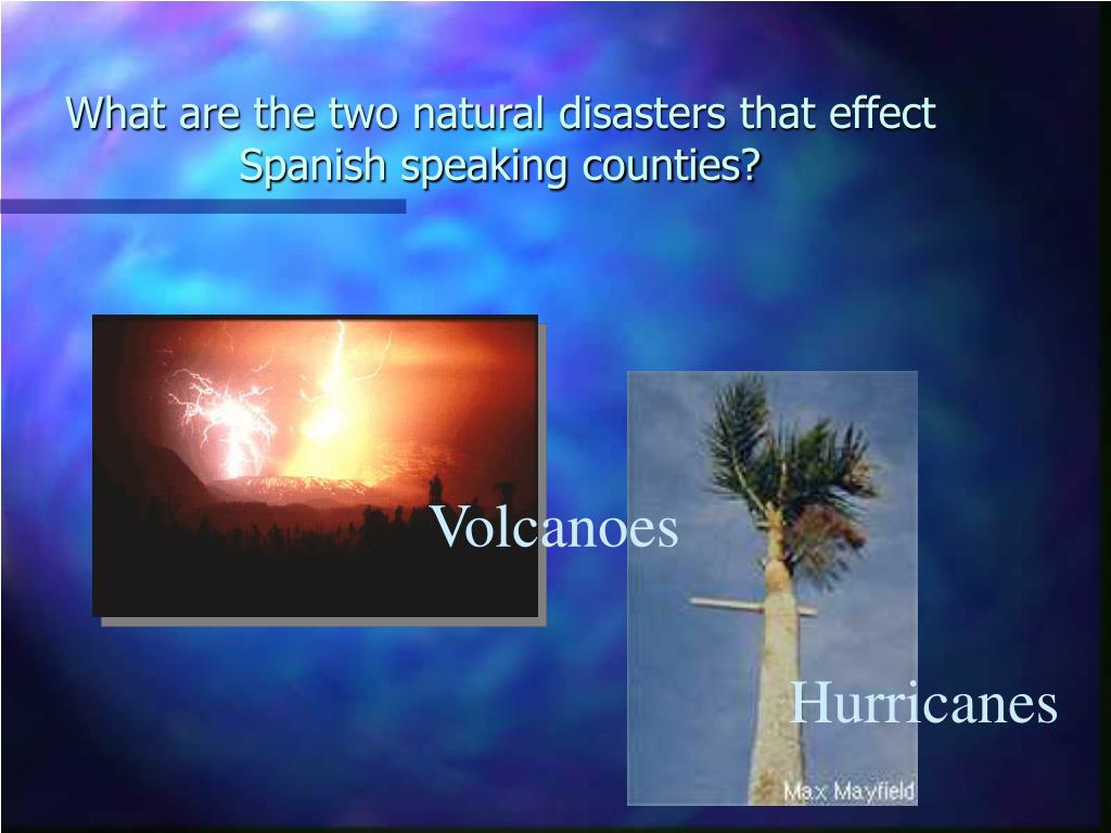 What are the two natural disasters that effect Spanish speaking counties?