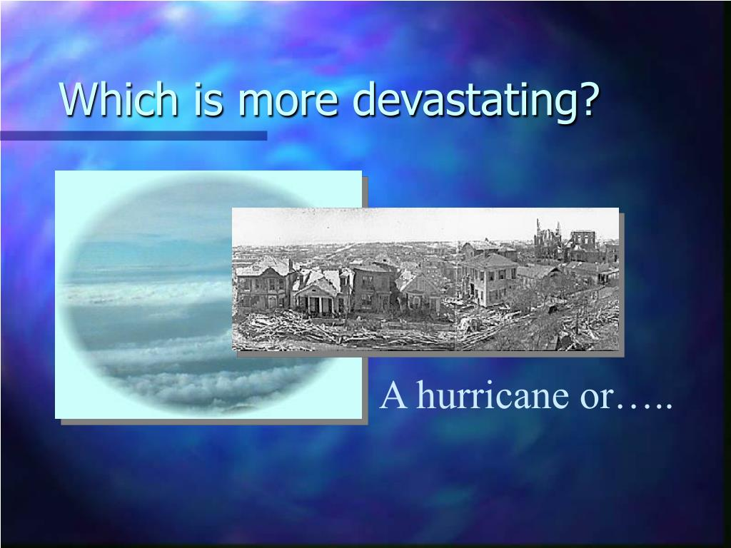 Which is more devastating?