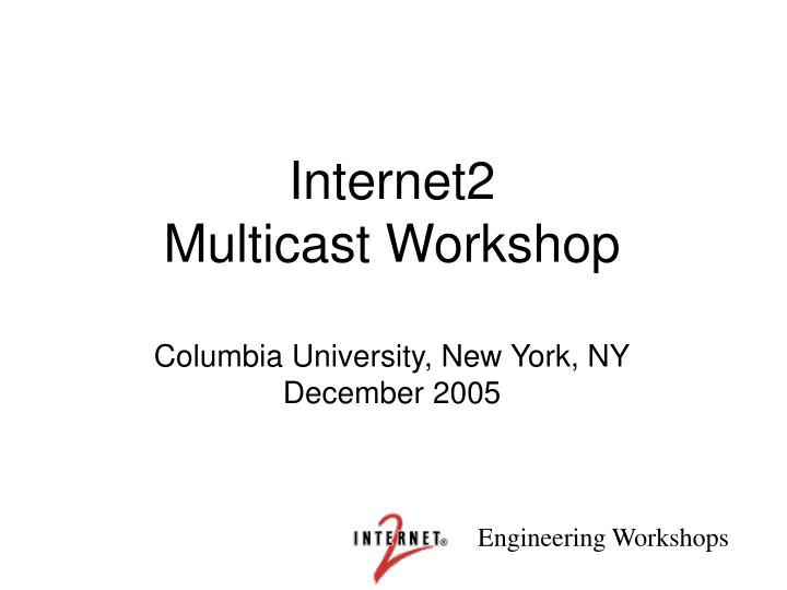 internet2 multicast workshop columbia university new york ny december 2005 n.