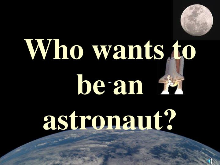 Who wants to be an astronaut?