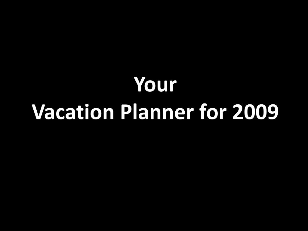 your vacation planner for 2009 l.