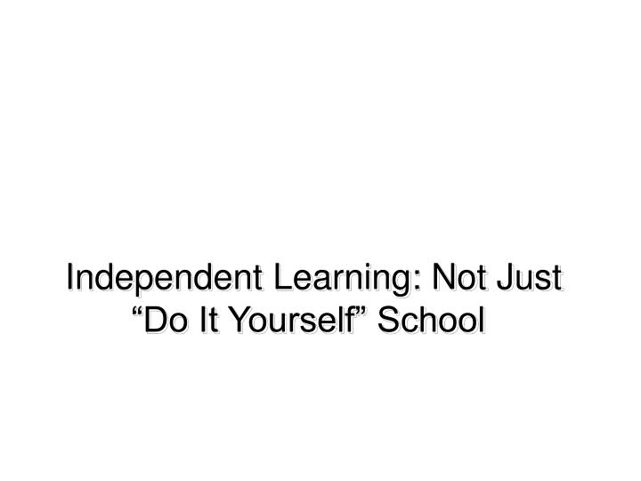 Independent Learning: Not Just