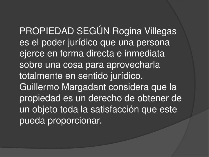 PROPIEDAD SEGÚN Rogina Villegas es el poder jurídico que una persona ejerce en forma directa e inmediata sobre una cosa para aprovecharla totalmente en sentido jurídico.