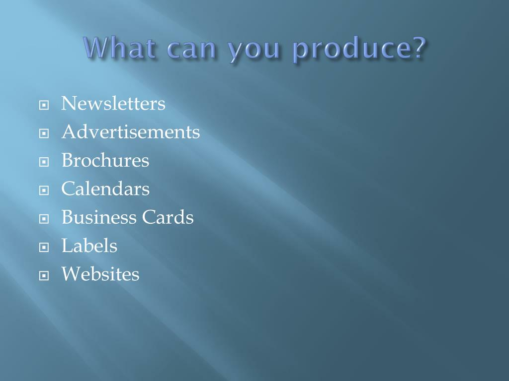 What can you produce?