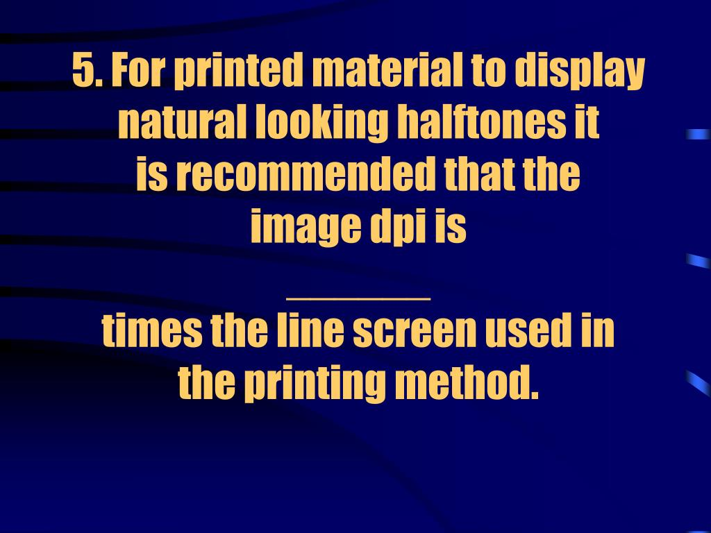 5. For printed material to display natural looking halftones it