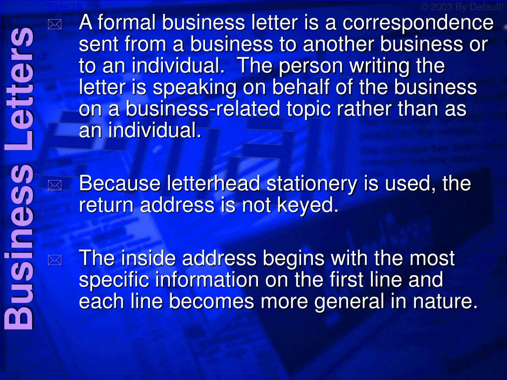 A formal business letter is a correspondence sent from a business to another business or to an individual.  The person writing the letter is speaking on behalf of the business on a business-related topic rather than as an individual.