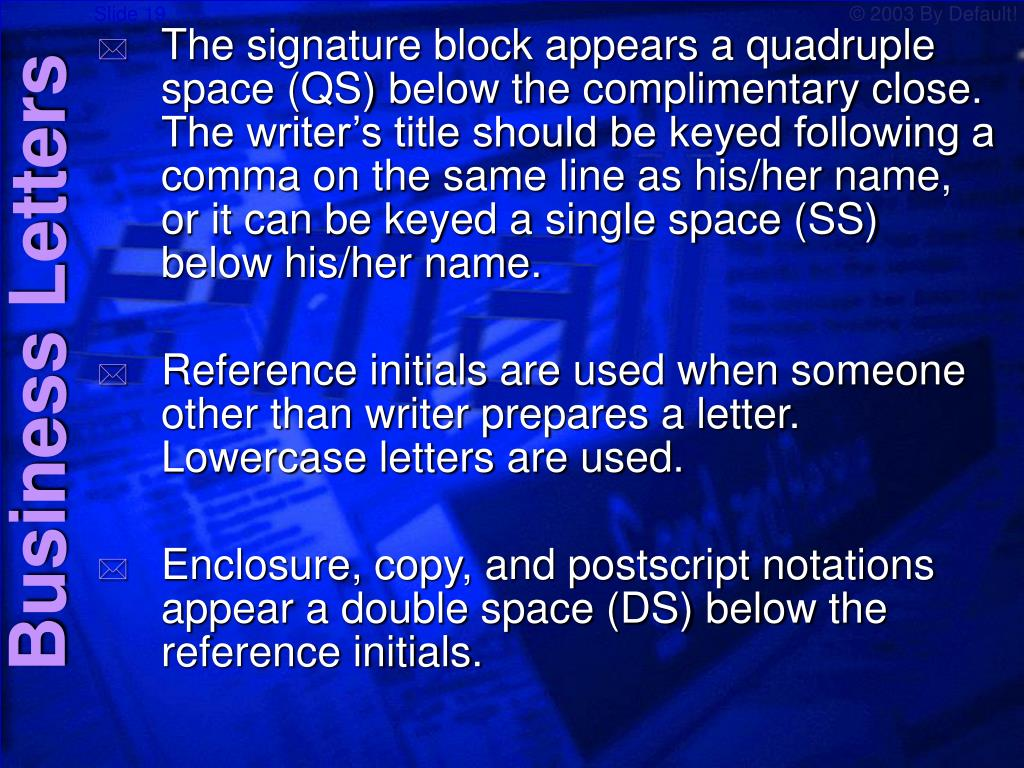 The signature block appears a quadruple space (QS) below the complimentary close.  The writer's title should be keyed following a comma on the same line as his/her name, or it can be keyed a single space (SS) below his/her name.