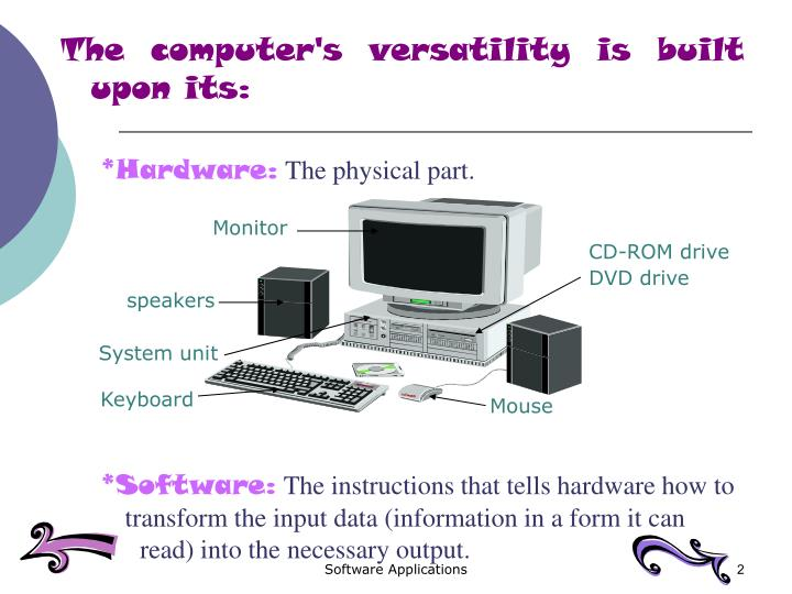 The computer's versatility is built upon its: