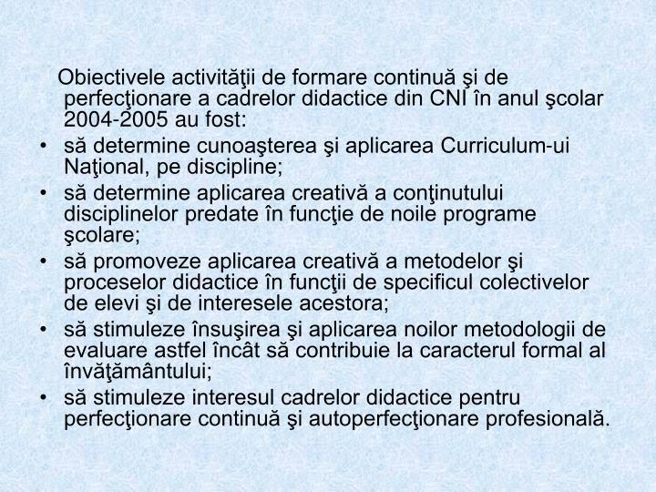 Obiectivele activităţii de formare continuă şi de perfecţionare a cadrelor didactice din CNI în anul şcolar 2004-2005 au fost: