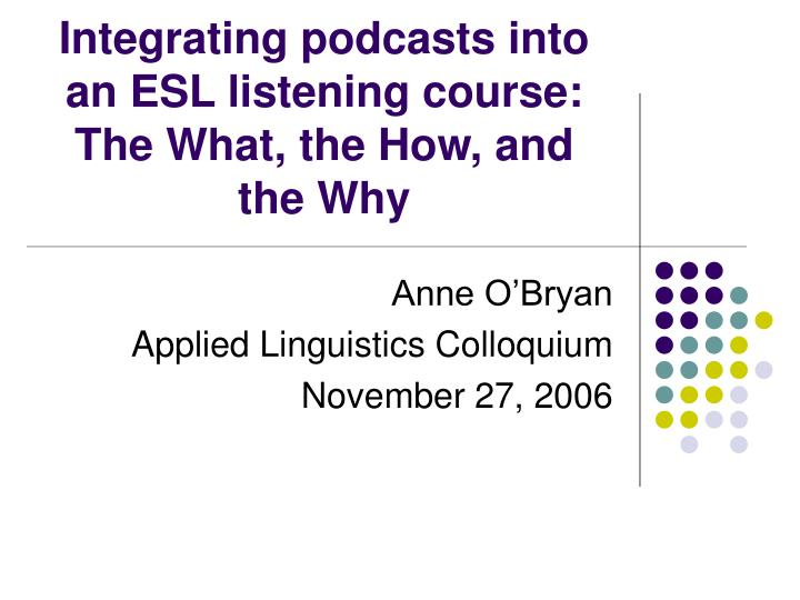 integrating podcasts into an esl listening course the what the how and the why n.