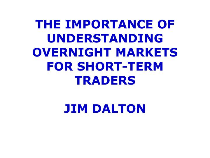 the importance of understanding overnight markets for short term traders jim dalton n.