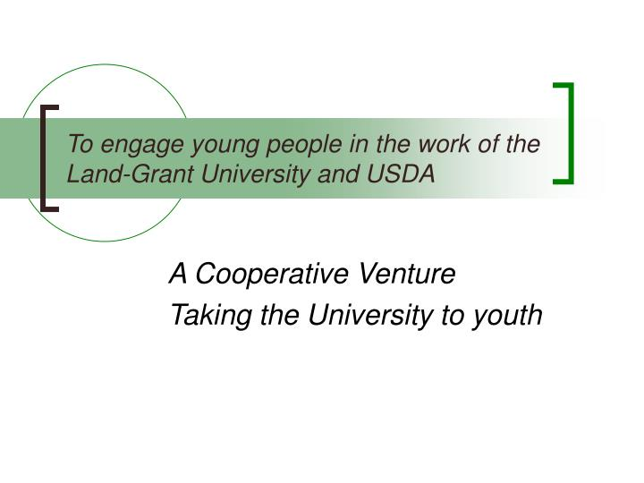 To engage young people in the work of the Land-Grant University and USDA