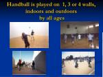handball is played on 1 3 or 4 walls indoors and outdoors by all ages