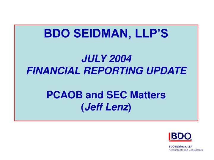 bdo seidman llp s july 2004 financial reporting update pcaob and sec matters jeff lenz n.