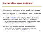 so externalities cause inefficiency