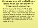 we always work with log likelihoods scale better can add them over independent observations