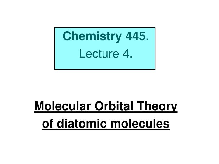 chemistry 445 lecture 4 molecular orbital theory of diatomic molecules n.
