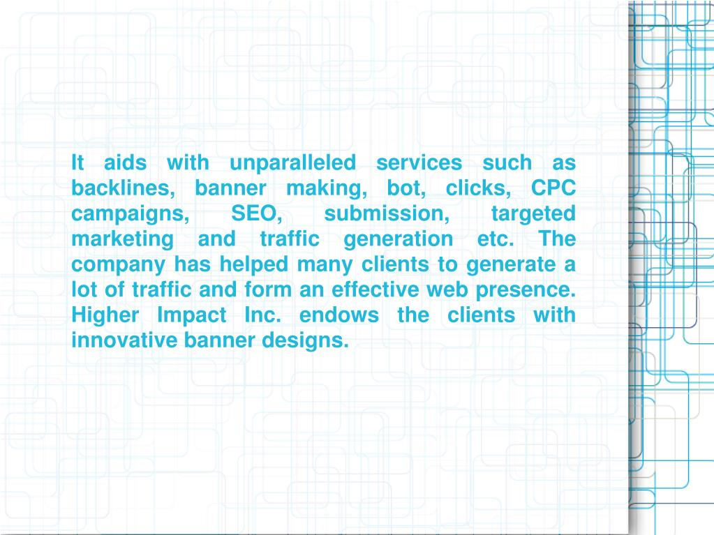 It aids with unparalleled services such as backlines, banner making, bot, clicks, CPC campaigns, SEO, submission, targeted marketing and traffic generation etc. The company has helped many clients to generate a lot of traffic and form an effective web presence. Higher Impact Inc. endows the clients with innovative banner designs.