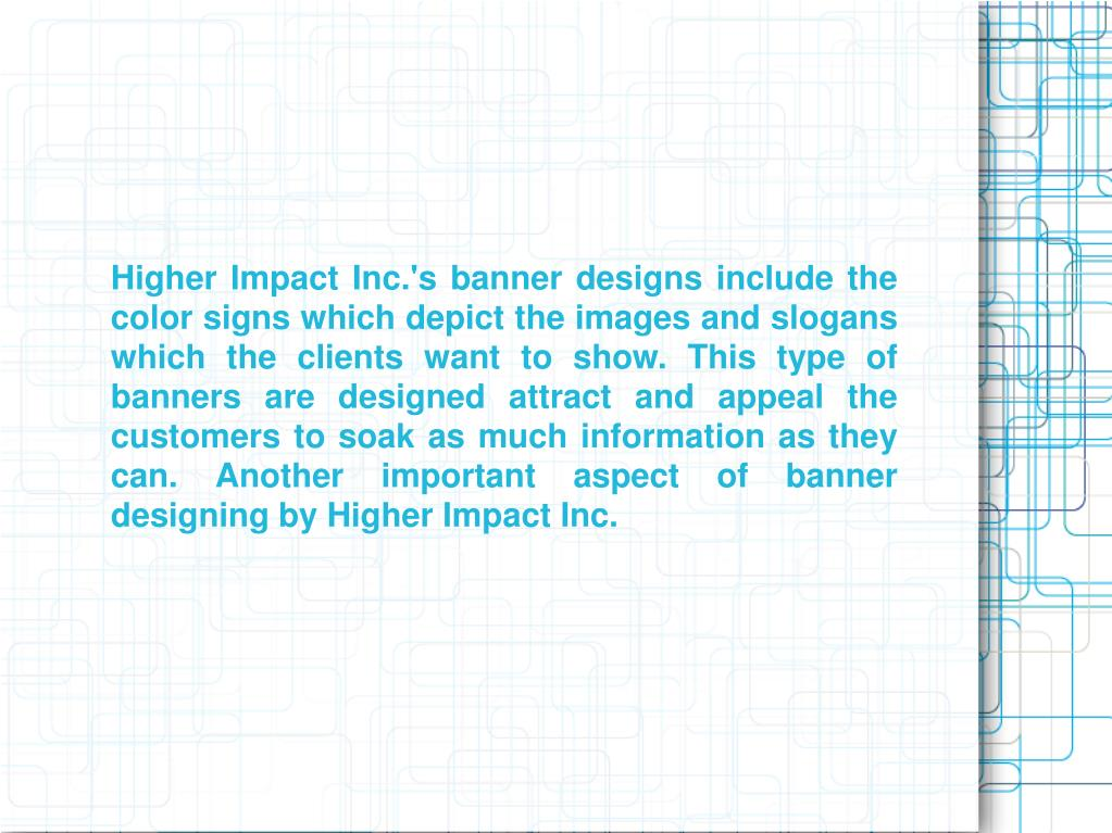 Higher Impact Inc.'s banner designs include the color signs which depict the images and slogans which the clients want to show. This type of banners are designed attract and appeal the customers to soak as much information as they can. Another important aspect of banner designing by Higher Impact Inc.