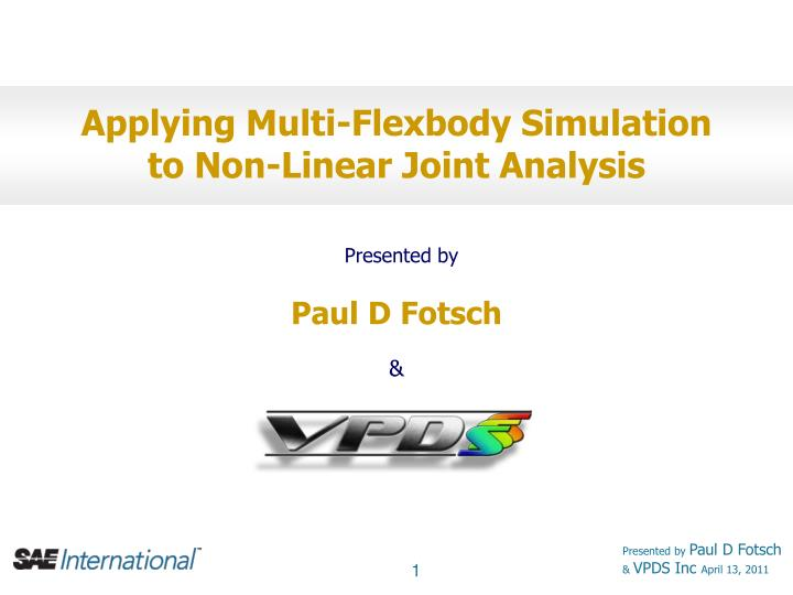 applying multi flexbody simulation to non linear joint analysis presented by paul d fotsch vpds inc n.