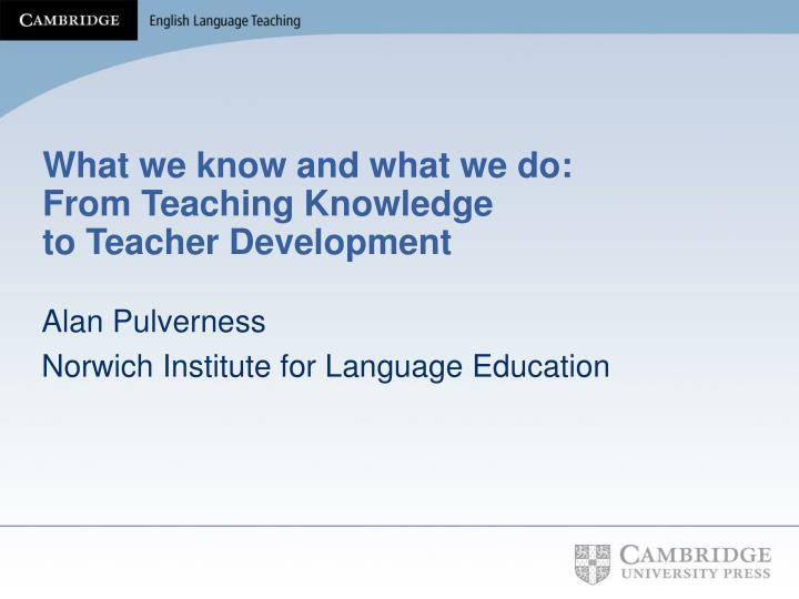 what we know and what we do from teaching knowledge to teacher development n.