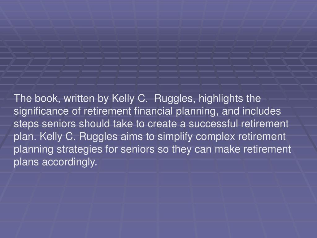 The book, written by Kelly C.  Ruggles, highlights the significance of retirement financial planning, and includes steps seniors should take to create a successful retirement plan. Kelly C. Ruggles aims to simplify complex retirement planning strategies for seniors so they can make retirement plans accordingly.