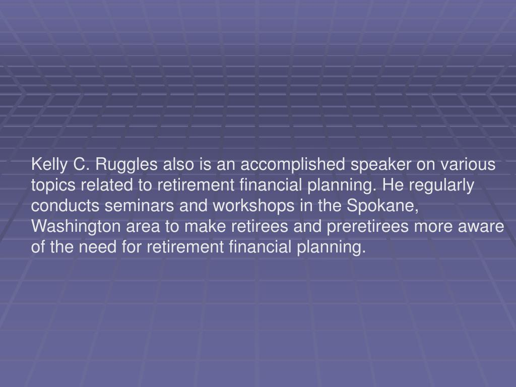 Kelly C. Ruggles also is an accomplished speaker on various topics related to retirement financial planning. He regularly conducts seminars and workshops in the Spokane, Washington area to make retirees and preretirees more aware of the need for retirement financial planning.