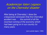 academician valeri legasov on the chernobyl disaster