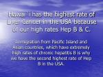 hawai i has the highest rate of liver cancer in the usa because of our high rates hep b c