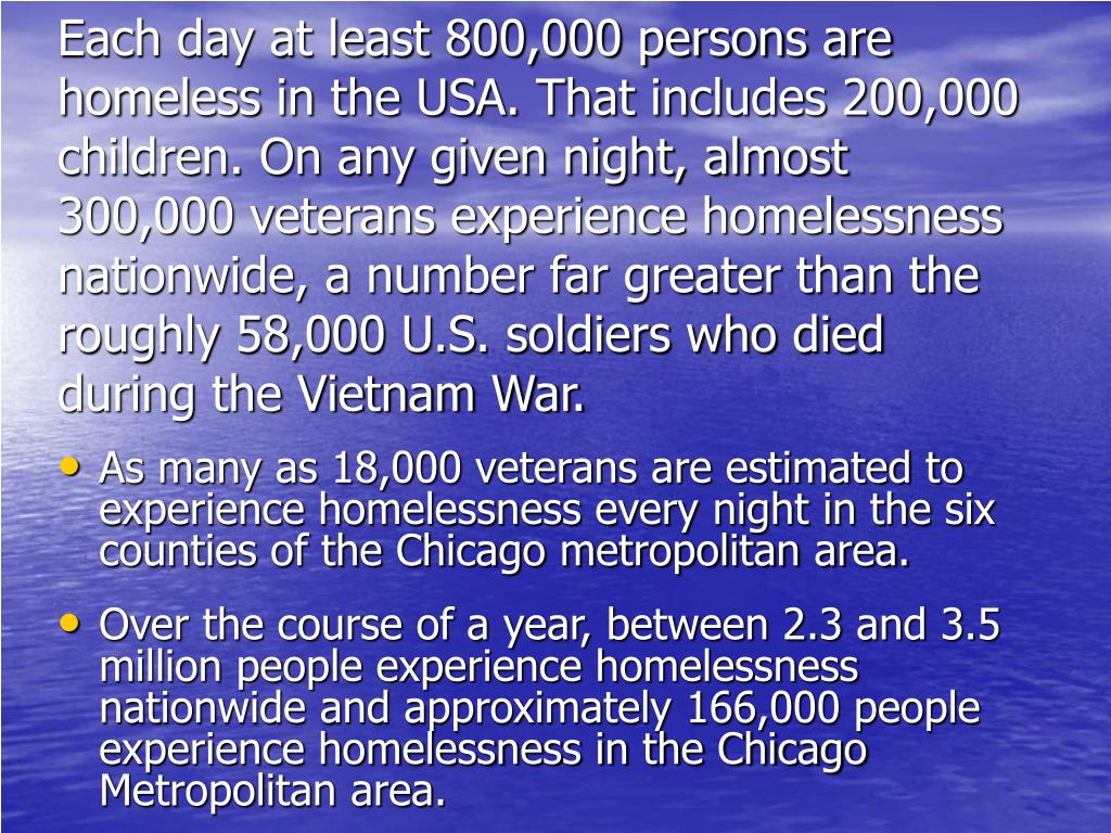 Each day at least 800,000 persons are homeless in the USA. That includes 200,000 children. On any given night, almost 300,000 veterans experience homelessness nationwide, a number far greater than the roughly 58,000 U.S. soldiers who died during the Vietnam War.