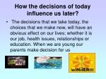 how the decisions of today influence us later
