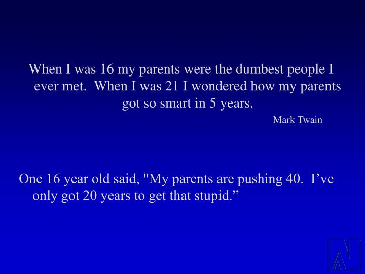 When I was 16 my parents were the dumbest people I ever met.  When I was 21 I wondered how my parents got so smart in 5 years.